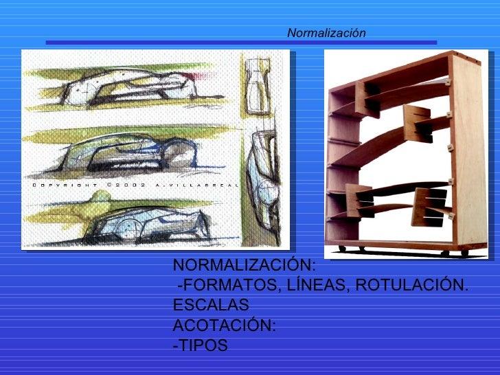 Normalización NORMALIZACIÓN: -FORMATOS, LÍNEAS, ROTULACIÓN. ESCALAS ACOTACIÓN:  -TIPOS