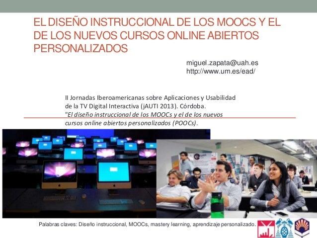 EL DISEÑO INSTRUCCIONAL DE LOS MOOCS Y EL DE LOS NUEVOS CURSOS ONLINE ABIERTOS PERSONALIZADOS miguel.zapata@uah.es http://...