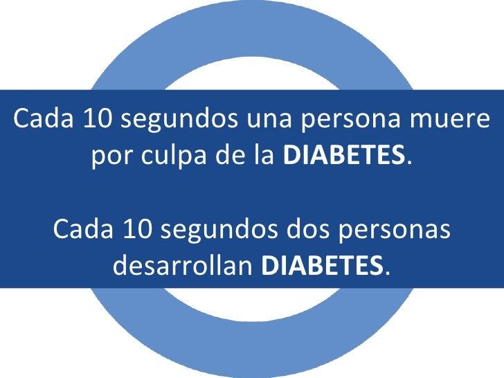 Cada 10 segundos una persona muere por culpa de la  DIABETES . Cada 10 segundos dos personas desarrollan  DIABETES .