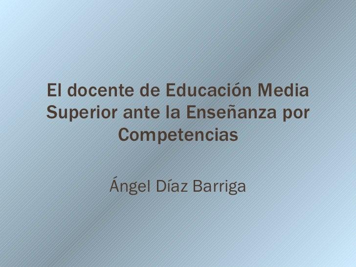El docente de Educación Media Superior ante la Enseñanza por Competencias Ángel Díaz Barriga