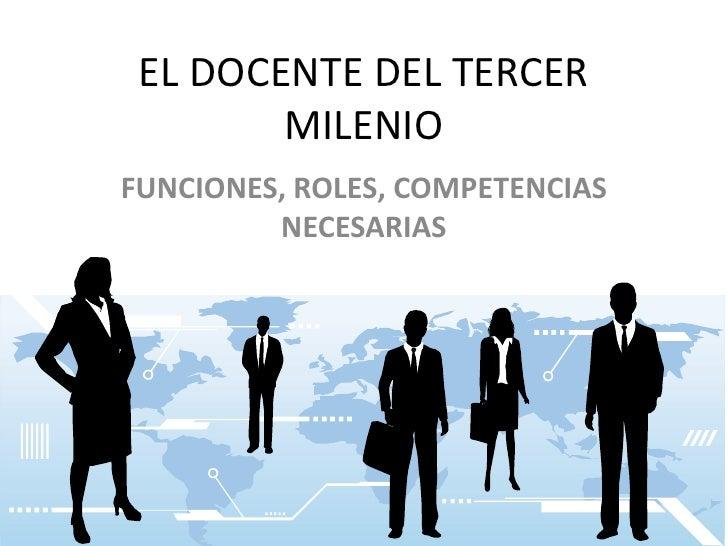 EL DOCENTE DEL TERCER MILENIO<br />FUNCIONES, ROLES, COMPETENCIAS NECESARIAS<br />