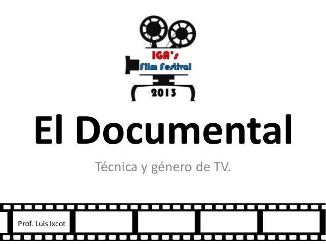El DocumentalTécnica y género de TV.Prof. Luis Ixcot