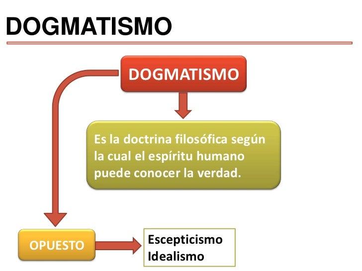 DOGMATISMO<br />DOGMATISMO<br />Es la doctrina filosófica según la cual el espíritu humano puede conocer la verdad.<br />E...