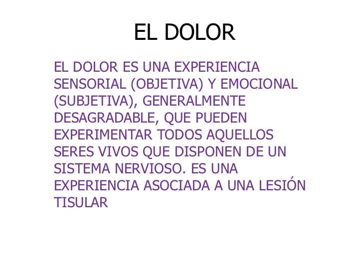 EL DOLOREL DOLOR ES UNA EXPERIENCIASENSORIAL (OBJETIVA) Y EMOCIONAL(SUBJETIVA), GENERALMENTEDESAGRADABLE, QUE PUEDENEXPERI...