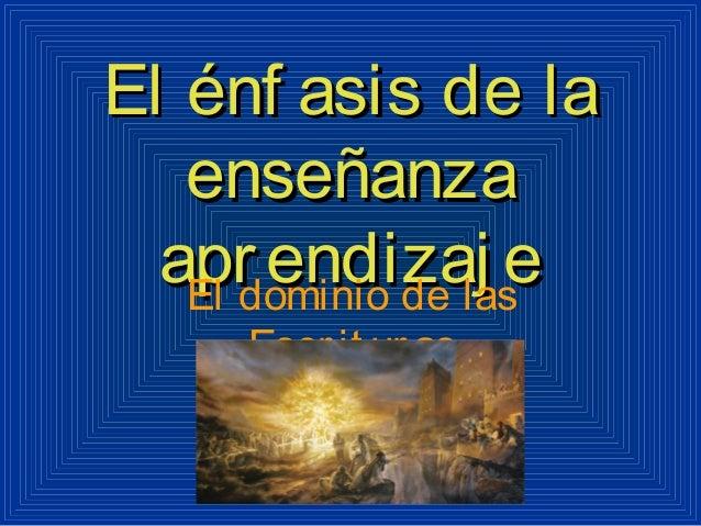 El énf asis de laEl énf asis de la enseñanzaenseñanza aprendizaj eaprendizaj eEl dominio de las Escrit uras