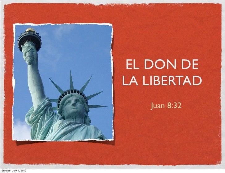 EL DON DE                        LA LIBERTAD                           Juan 8:32     Sunday, July 4, 2010