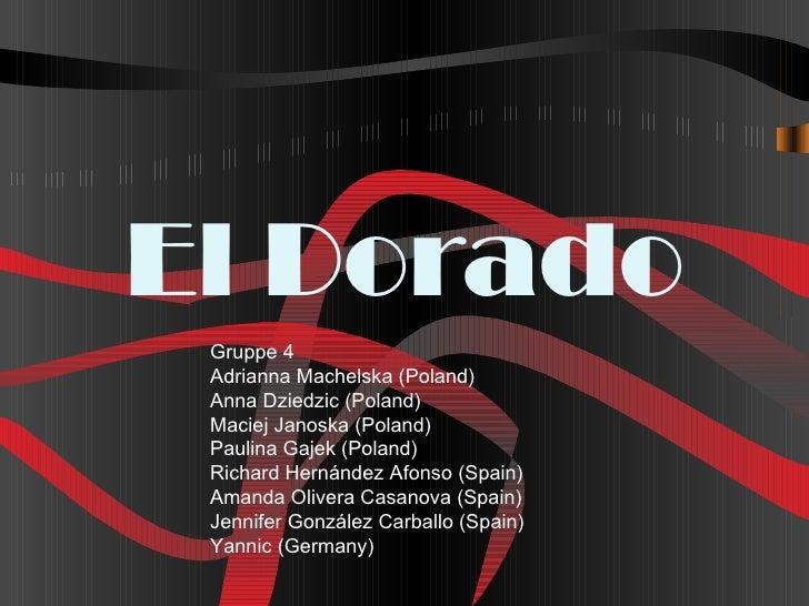El Dorado Gruppe 4 Adrianna Machelska (Poland) Anna Dziedzic (Poland) Maciej Janoska (Poland) Paulina Gajek (Poland) Richa...