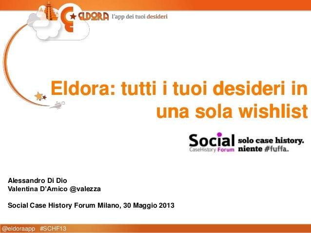 @eldoraapp #SCHF13Eldora: tutti i tuoi desideri inuna sola wishlistAlessandro Di DioValentina D'Amico @valezzaSocial Case ...