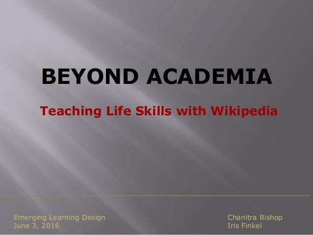 BEYOND ACADEMIA Teaching Life Skills with Wikipedia Emerging Learning Design June 3, 2016 Chanitra Bishop Iris Finkel