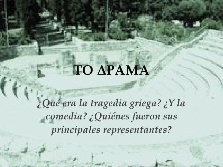 ΤΟ ΔΡΑΜΑ ¿Qué era la tragedia griega? ¿Y la comedia? ¿Quiénes fueron sus principales representantes?