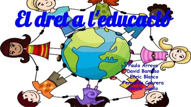 Paula Arroyo David Barroso Enric Blanco Fernando Cabrera Nicole Cuello El dret a l'educació