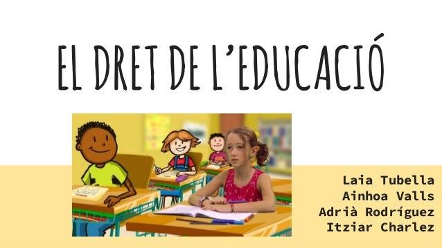ELDRETDEL'EDUCACIÓ Laia Tubella Ainhoa Valls Adrià Rodríguez Itziar Charlez