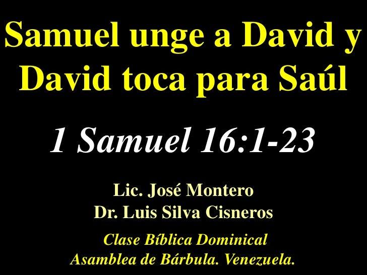 Samuel unge a David y David toca para Saúl<br />1Samuel 16:1-23<br />Lic. José Montero                                    ...