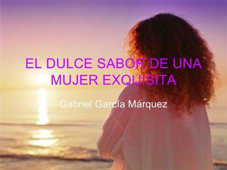 EL DULCE SABOR DE UNA   MUJER EXQUISITA    Gabriel García Márquez