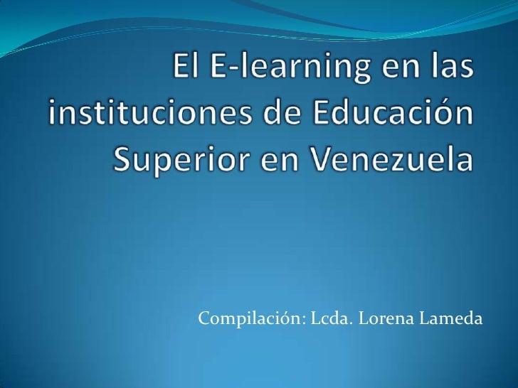 El E-learning en las instituciones de Educación Superior en Venezuela<br />Compilación: Lcda. Lorena Lameda<br />