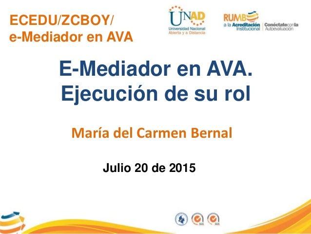 ECEDU/ZCBOY/ e-Mediador en AVA E-Mediador en AVA. Ejecución de su rol María del Carmen Bernal Julio 20 de 2015