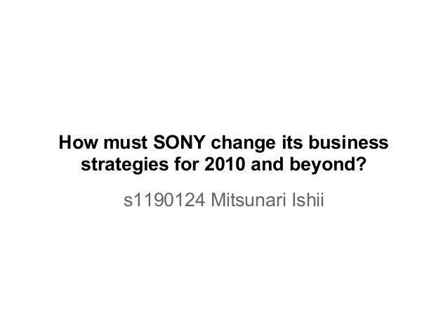 How must SONY change its businessstrategies for 2010 and beyond?s1190124 Mitsunari Ishii