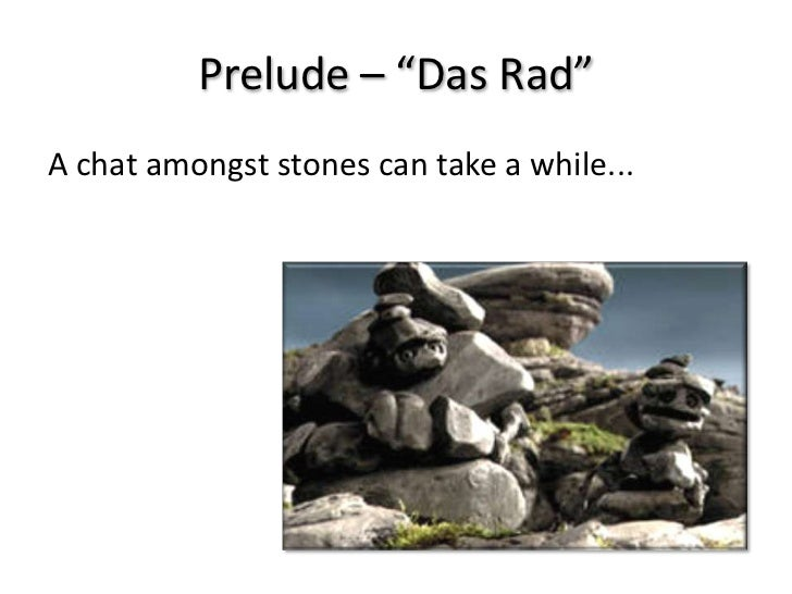 "Prelude – ""Das Rad""A chat amongst stones can take a while..."