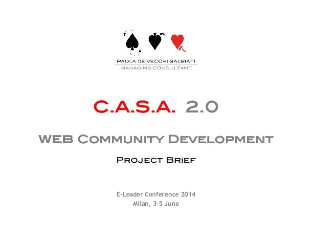 ! ! C.A.S.A. 2.0! ! web Community Development! ! Project Brief! E-Leader Conference 2014 Milan, 3-5 June