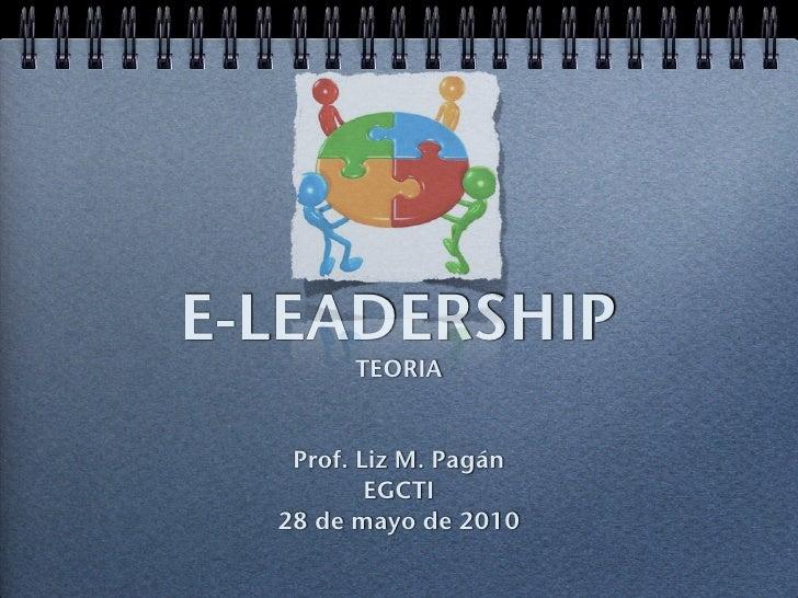 E-LEADERSHIP         TEORIA      Prof. Liz M. Pagán           EGCTI   28 de mayo de 2010