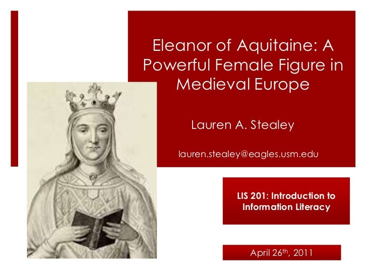 Eleanor of Aquitaine: A Powerful Female Figure in Medieval Europe<br />Lauren A. Stealey<br />lauren.stealey@eagles.usm.ed...