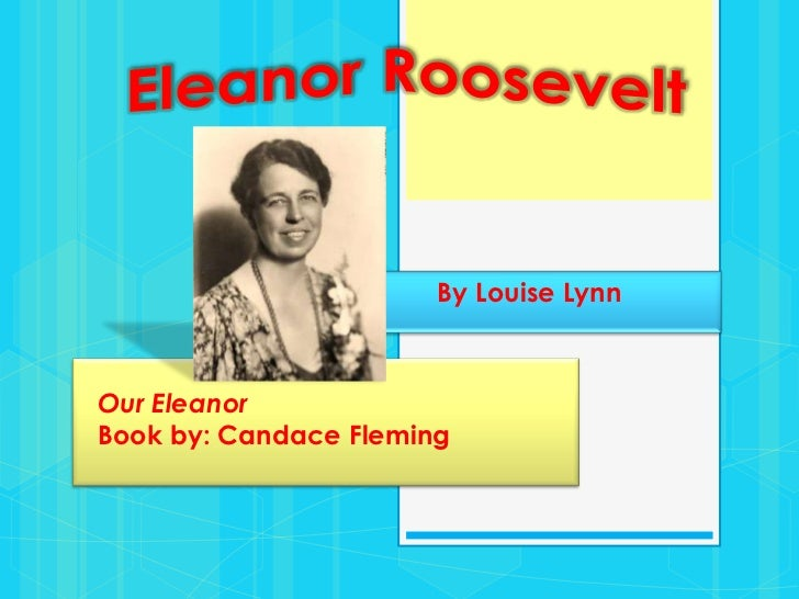 Eleanor Roosevelt<br />By Louise Lynn<br />Our EleanorBook by: Candace Fleming<br />