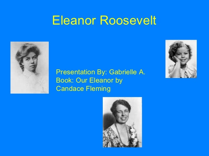 Eleanor Roosevelt Presentation By: Gabrielle A. Book: Our Eleanor by Candace Fleming