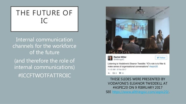 THE FUTURE OF IC Internal communication channels for the workforce of the future (and therefore the role of internal commu...
