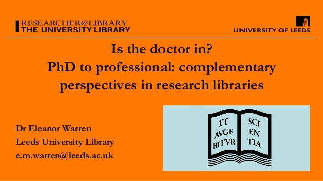 Is the doctor in? PhD to professional: complementary perspectives in research libraries Dr Eleanor Warren Leeds University...