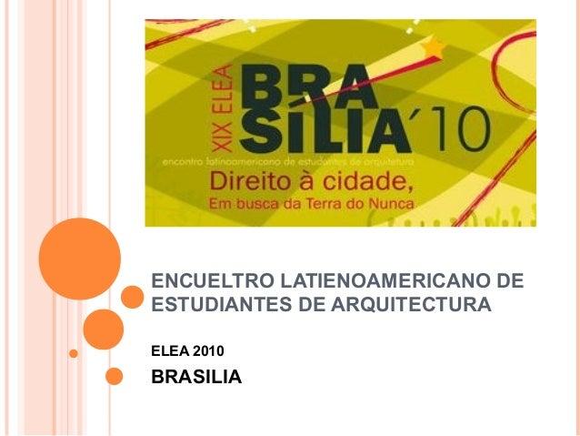 ENCUELTRO LATIENOAMERICANO DE ESTUDIANTES DE ARQUITECTURA ELEA 2010 BRASILIA