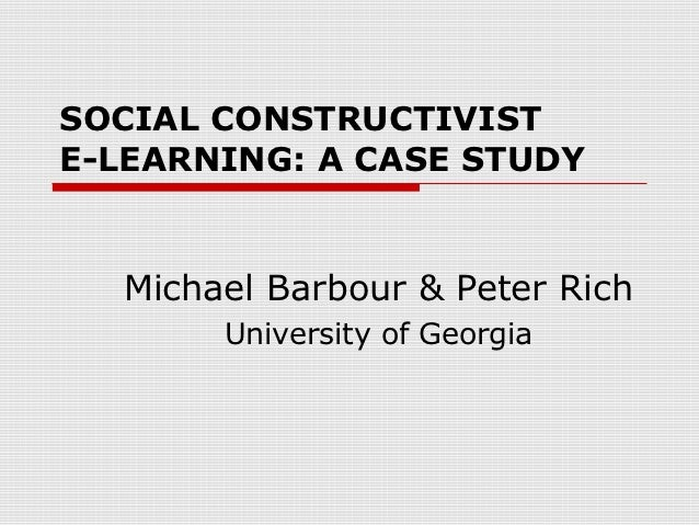 SOCIAL CONSTRUCTIVISTE-LEARNING: A CASE STUDY  Michael Barbour & Peter Rich       University of Georgia