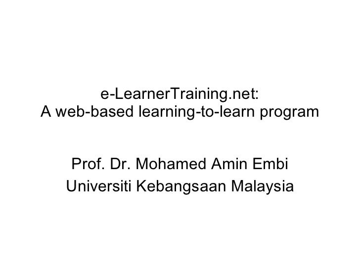 e-LearnerTraining.net: A web-based learning-to-learn program Prof. Dr. Mohamed Amin Embi Universiti Kebangsaan Malaysia