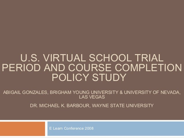 U.S. VIRTUAL SCHOOL TRIALPERIOD AND COURSE COMPLETION          POLICY STUDYABIGAIL GONZALES, BRIGHAM YOUNG UNIVERSITY & UN...