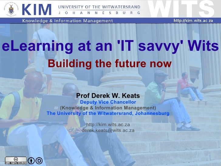 eLearning at an 'IT savvy' Wits Building the future now Prof Derek W. Keats Deputy Vice Chancellor (Knowledge & Informatio...