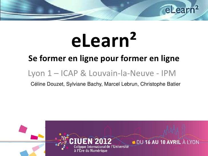 eLearn²Se former en ligne pour former en ligneLyon 1 – ICAP & Louvain-la-Neuve - IPMCéline Douzet, Sylviane Bachy, Marcel ...