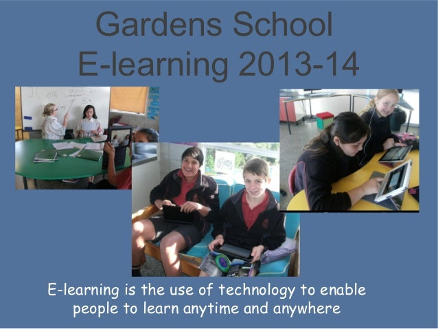 Gardens School E-learning 2013-14  E-learning is the use of technology to enable people to learn anytime and anywhere