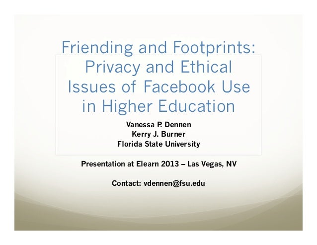 Friending and Footprints: Privacy and Ethical Issues of Facebook Use in Higher Education Vanessa P Dennen . Kerry J. Burne...