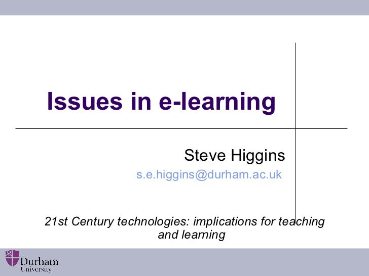 Issues in e-learning Steve Higgins s.e.higgins@ durham.ac.uk   21st Century technologies: implications for teaching and le...