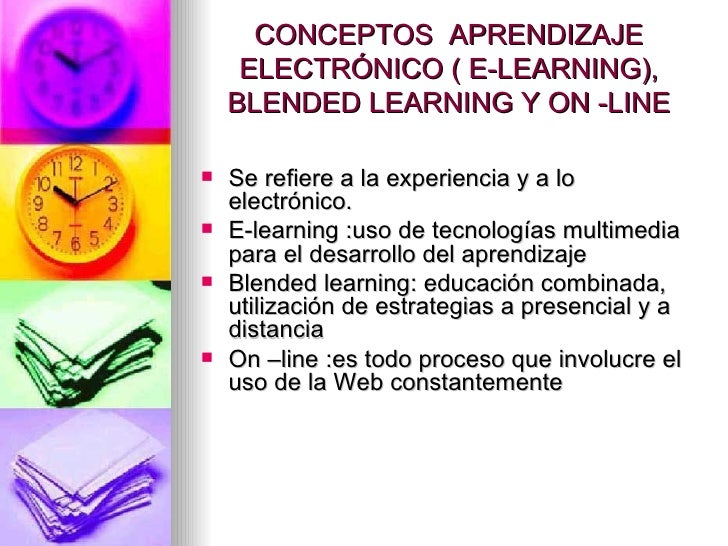 CONCEPTOS  APRENDIZAJE ELECTRÓNICO ( E-LEARNING), BLENDED LEARNING Y ON -LINE <ul><li>Se refiere a la experiencia y a lo e...