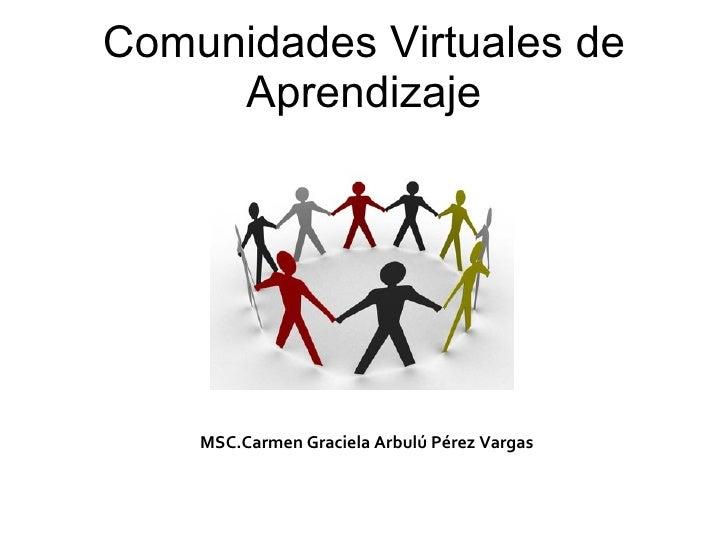 Comunidades Virtuales de      Aprendizaje         MSC.Carmen Graciela Arbulú Pérez Vargas