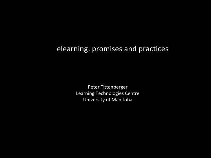 elearning: promises and practices Peter Tittenberger Learning Technologies Centre University of Manitoba