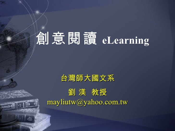 創意閱讀          eLearning      台灣師大國文系       劉 渼 教授 mayliutw@yahoo.com.tw