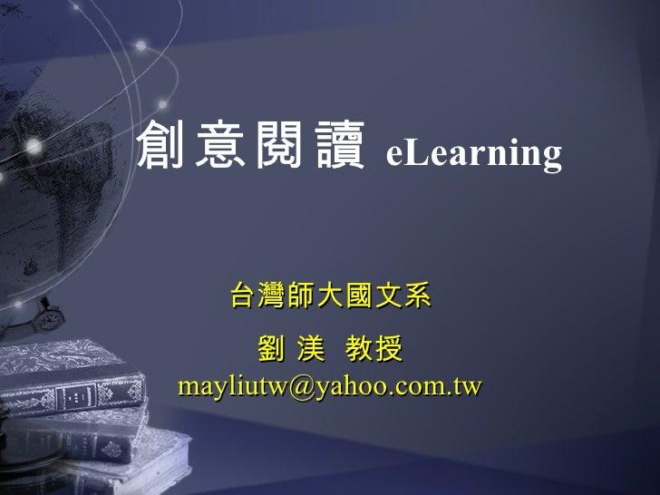 台灣師大國文系 劉 渼  教授 [email_address] 創意閱讀 eLearning