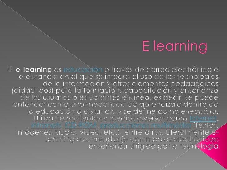 E learning<br />El e-learning es educación a través de correo electrónico o a distancia en el que se integra el uso de las...