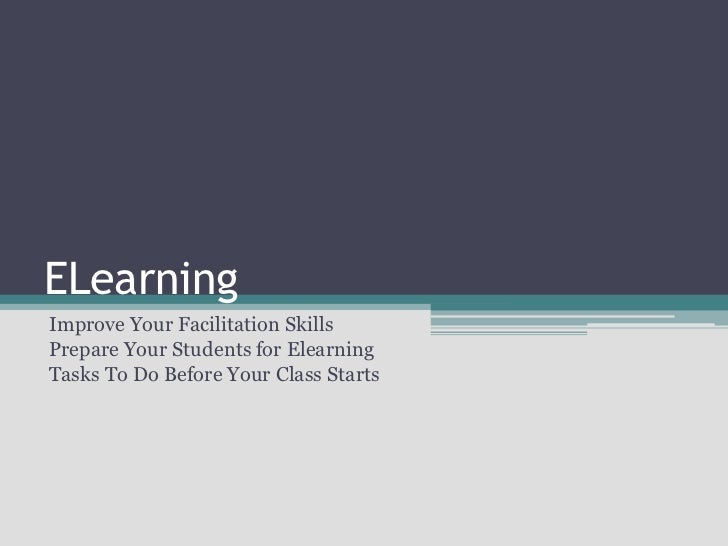 ELearning<br />Improve Your Facilitation Skills<br />Prepare Your Students for Elearning<br />Tasks To Do Before Your Clas...