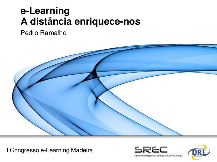 e-Learning    A distância enriquece-nos    Pedro RamalhoI Congresso e-Learning Madeira