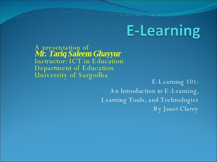 E-Learning 101: An Introduction to E-Learning, Learning Tools, and Technologies By Janet Clarey A presentation of Mr. Tari...
