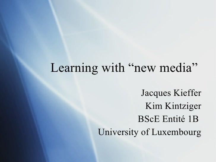 "Learning with ""new media"" Jacques Kieffer Kim Kintziger BScE Entité 1B  University of Luxembourg"