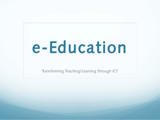 e-EducationTransforming Teaching/Learning through ICT