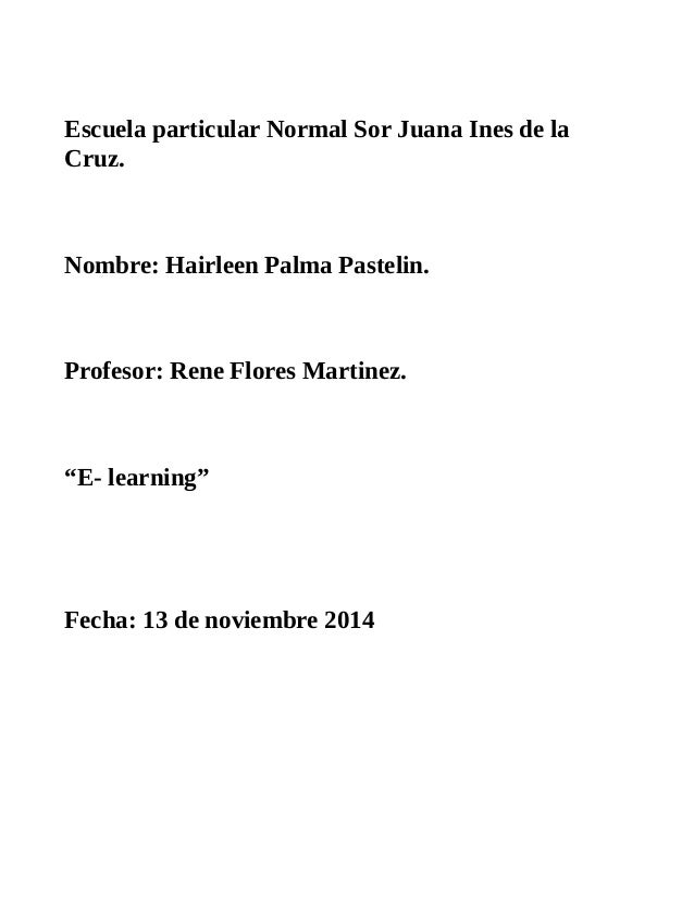 Escuela particular Normal Sor Juana Ines de la  Cruz.  Nombre: Hairleen Palma Pastelin.  Profesor: Rene Flores Martinez.  ...
